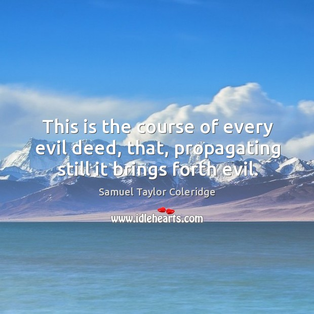 This is the course of every evil deed, that, propagating still it brings forth evil. Image