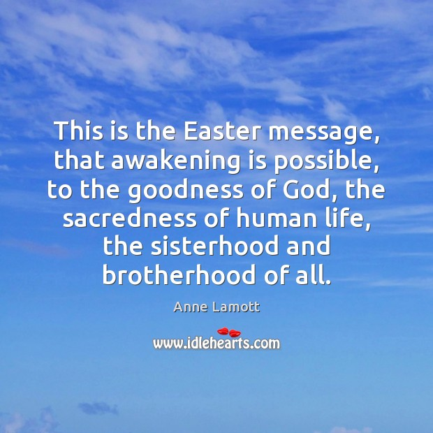 This is the Easter message, that awakening is possible, to the goodness Image