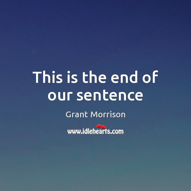 This is the end of our sentence Grant Morrison Picture Quote