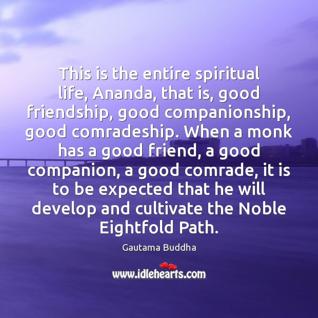 This is the entire spiritual life, Ananda, that is, good friendship, good Image