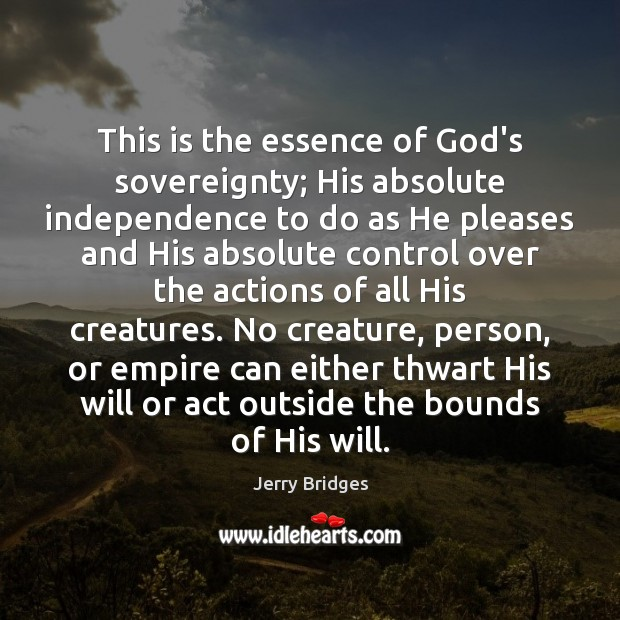 This is the essence of God's sovereignty; His absolute independence to do Jerry Bridges Picture Quote