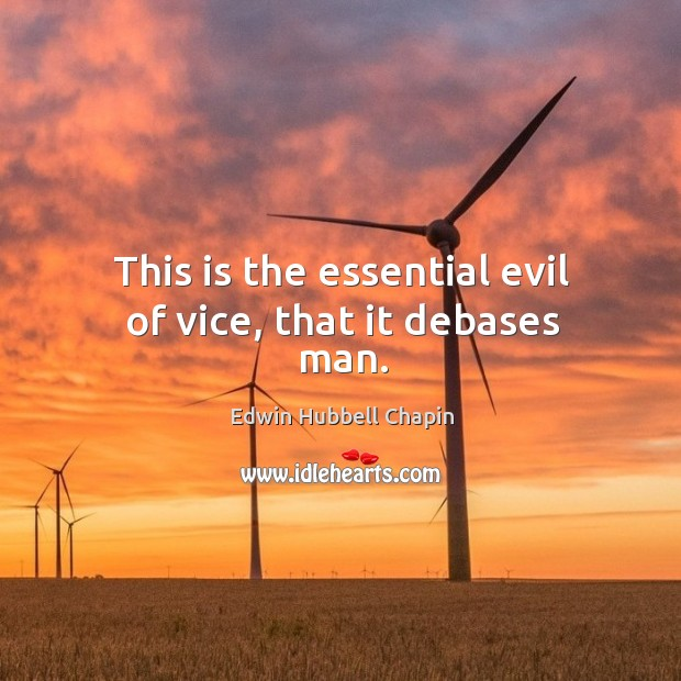 This is the essential evil of vice, that it debases man. Edwin Hubbell Chapin Picture Quote
