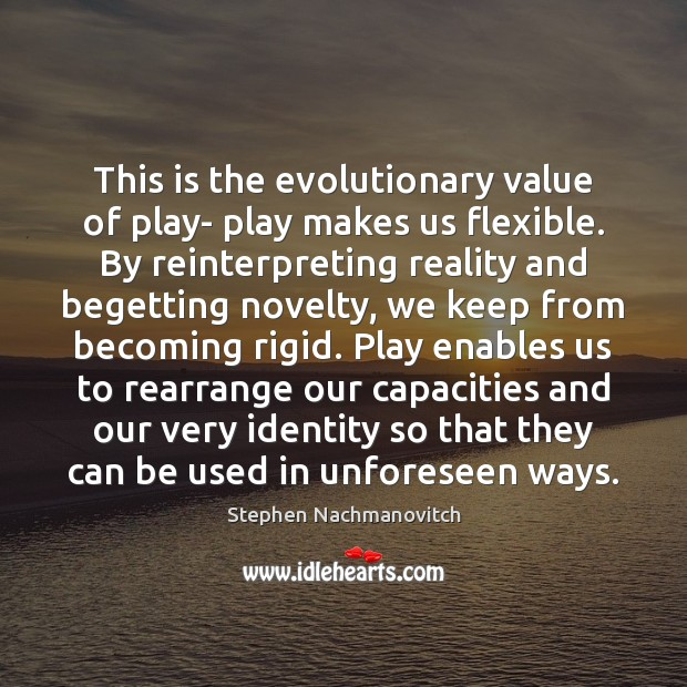 Stephen Nachmanovitch Picture Quote image saying: This is the evolutionary value of play- play makes us flexible. By