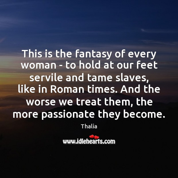This is the fantasy of every woman – to hold at our Thalia Picture Quote