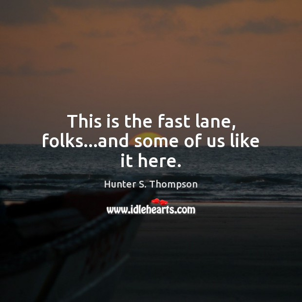 This is the fast lane, folks…and some of us like it here. Hunter S. Thompson Picture Quote