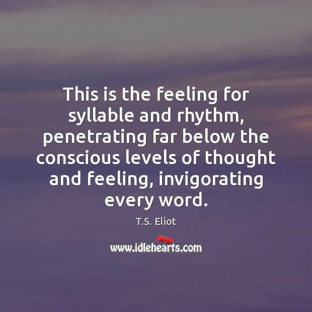This is the feeling for syllable and rhythm, penetrating far below the T.S. Eliot Picture Quote