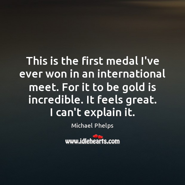 This is the first medal I've ever won in an international meet. Michael Phelps Picture Quote