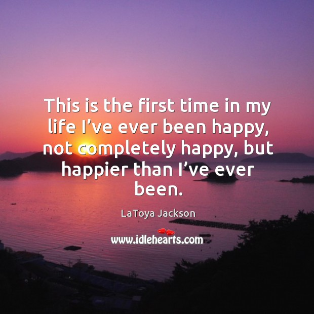 This is the first time in my life I've ever been happy, not completely happy, but happier than I've ever been. Image