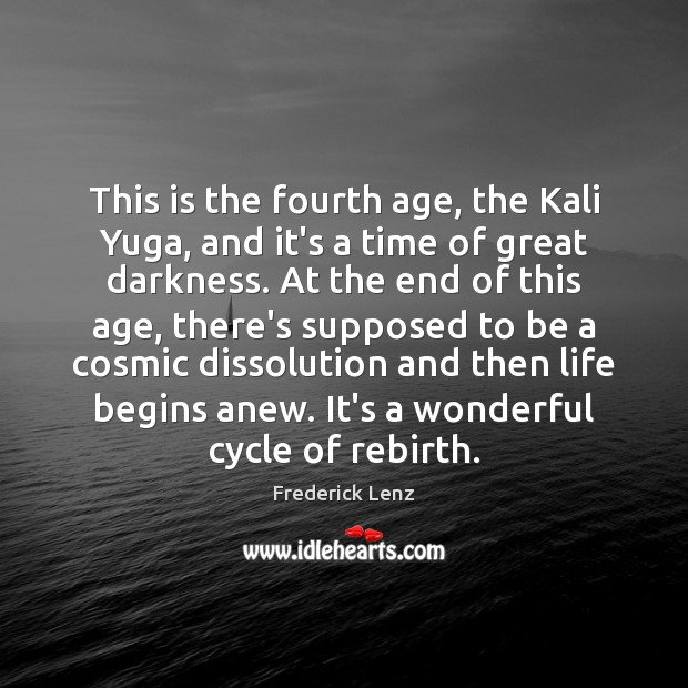 This is the fourth age, the Kali Yuga, and it's a time