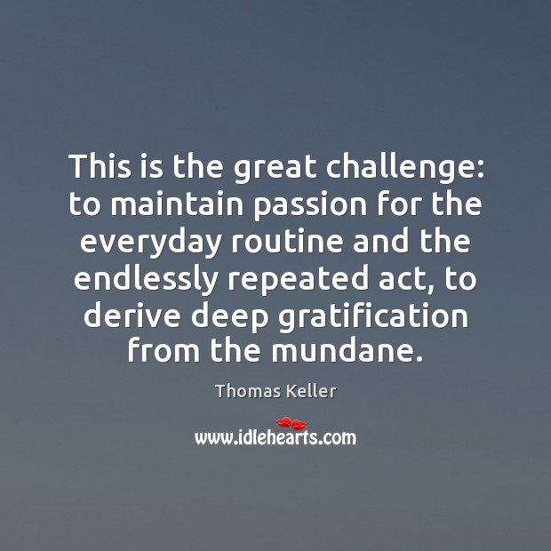 This is the great challenge: to maintain passion for the everyday routine Thomas Keller Picture Quote