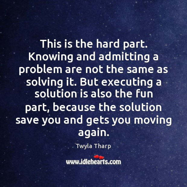 This is the hard part. Knowing and admitting a problem are not Twyla Tharp Picture Quote