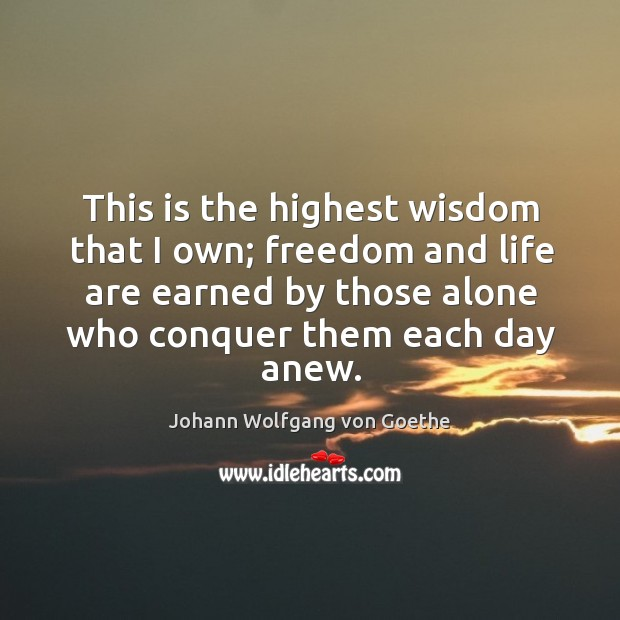 This is the highest wisdom that I own; freedom and life are earned by those alone who conquer them each day anew. Image