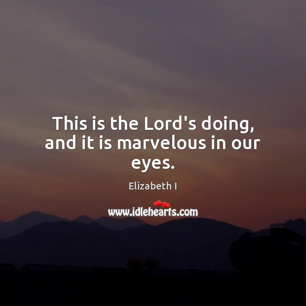 This is the Lord's doing, and it is marvelous in our eyes. Elizabeth I Picture Quote