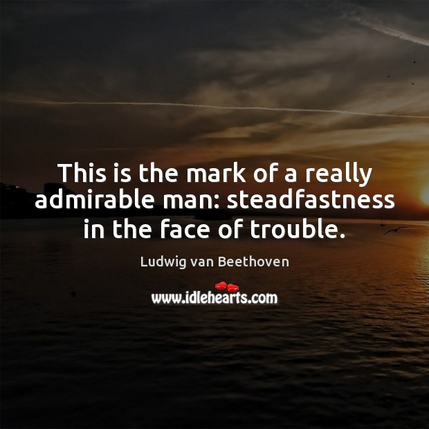 This is the mark of a really admirable man: steadfastness in the face of trouble. Image