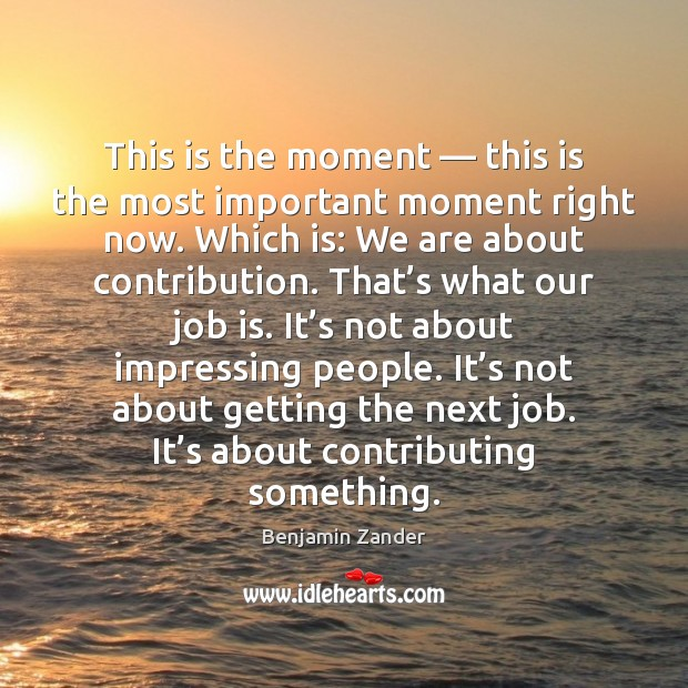 This is the moment — this is the most important moment right now. Benjamin Zander Picture Quote