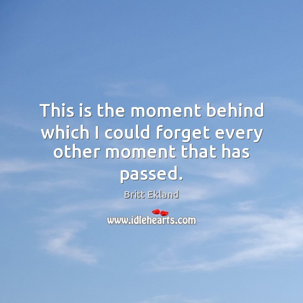 This is the moment behind which I could forget every other moment that has passed. Image