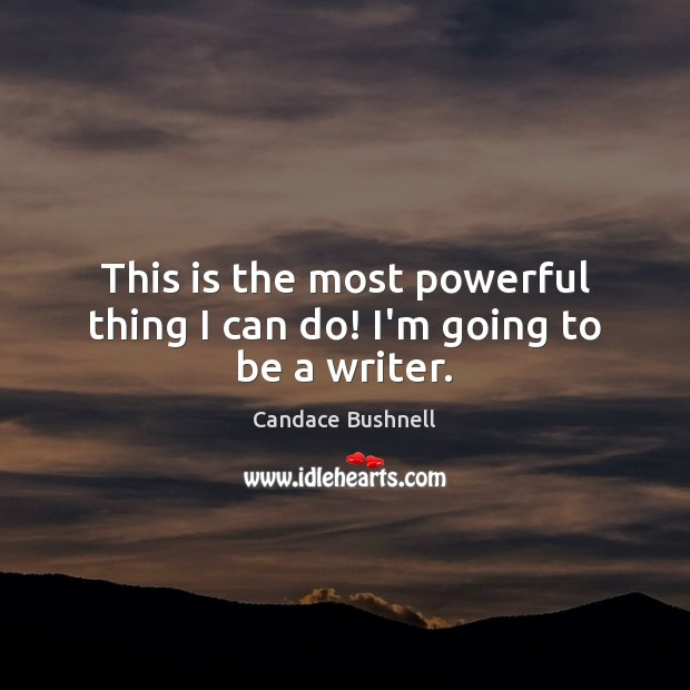 This is the most powerful thing I can do! I'm going to be a writer. Candace Bushnell Picture Quote