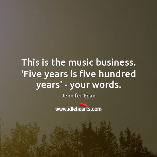 This is the music business. 'Five years is five hundred years' – your words. Jennifer Egan Picture Quote