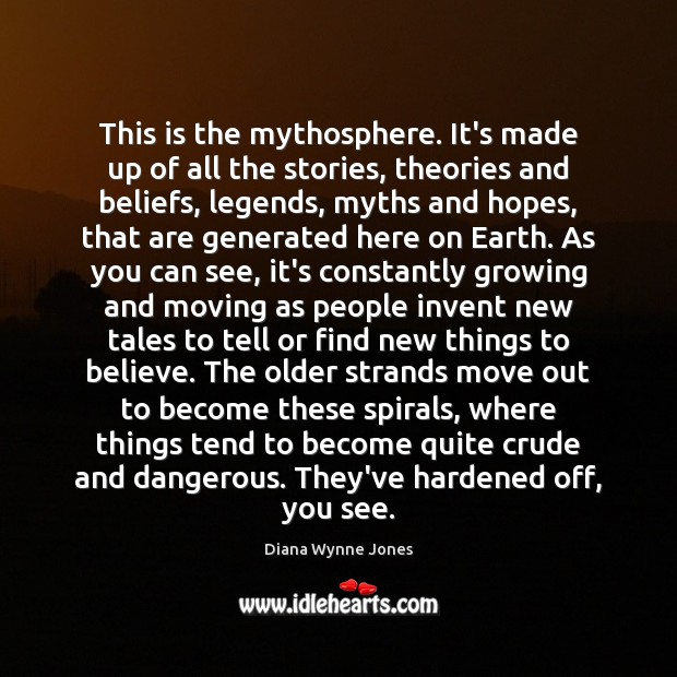 This is the mythosphere. It's made up of all the stories, theories Image