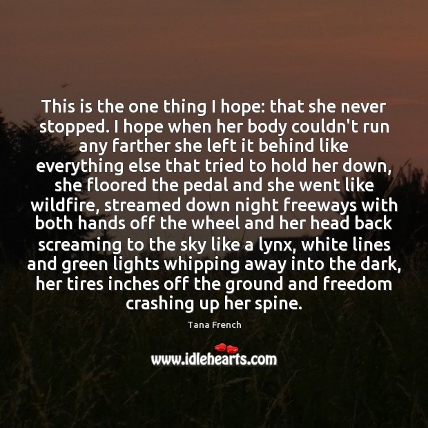 This is the one thing I hope: that she never stopped. I Tana French Picture Quote