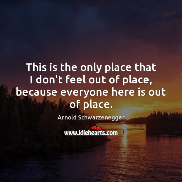This is the only place that I don't feel out of place, Arnold Schwarzenegger Picture Quote