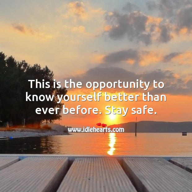 This is the opportunity to know yourself better than ever before. Stay safe. Stay Safe Quotes Image