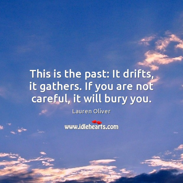 This is the past: It drifts, it gathers. If you are not careful, it will bury you. Lauren Oliver Picture Quote