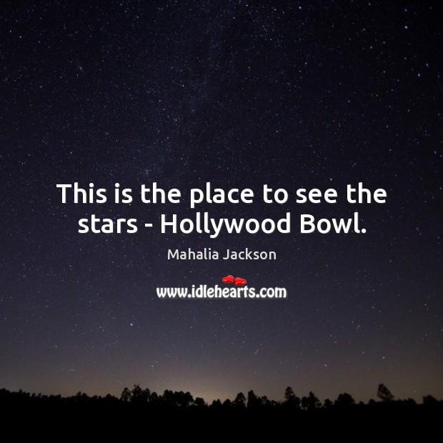This is the place to see the stars – Hollywood Bowl. Mahalia Jackson Picture Quote