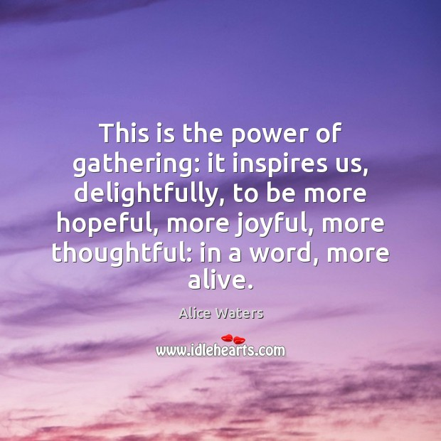 Image, This is the power of gathering: it inspires us, delightfully, to be