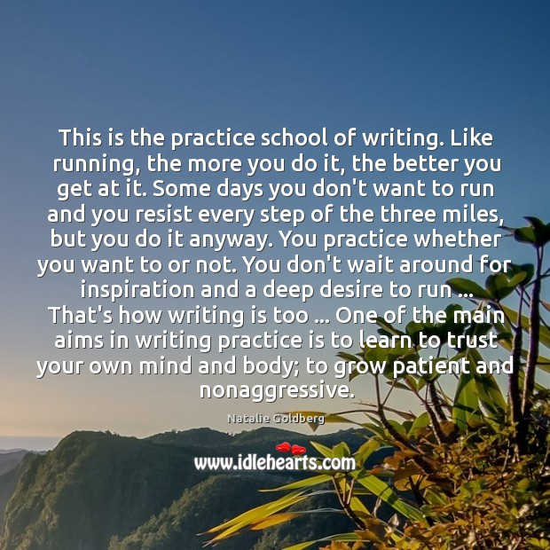 This is the practice school of writing. Like running, the more you Image