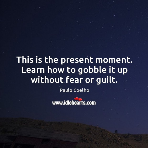Image, This is the present moment. Learn how to gobble it up without fear or guilt.