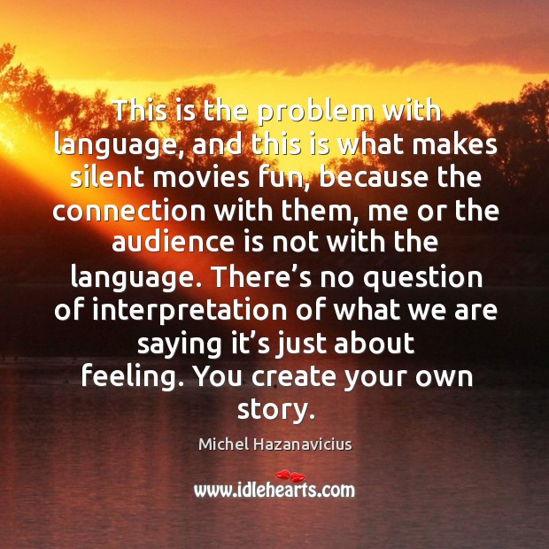 This is the problem with language, and this is what makes silent movies fun Michel Hazanavicius Picture Quote
