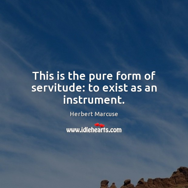 This is the pure form of servitude: to exist as an instrument. Herbert Marcuse Picture Quote