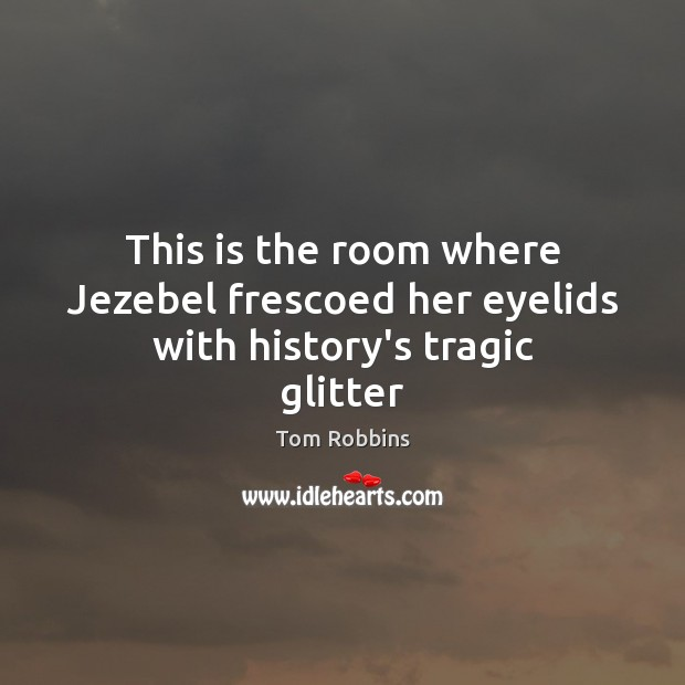 This is the room where Jezebel frescoed her eyelids with history's tragic glitter Image