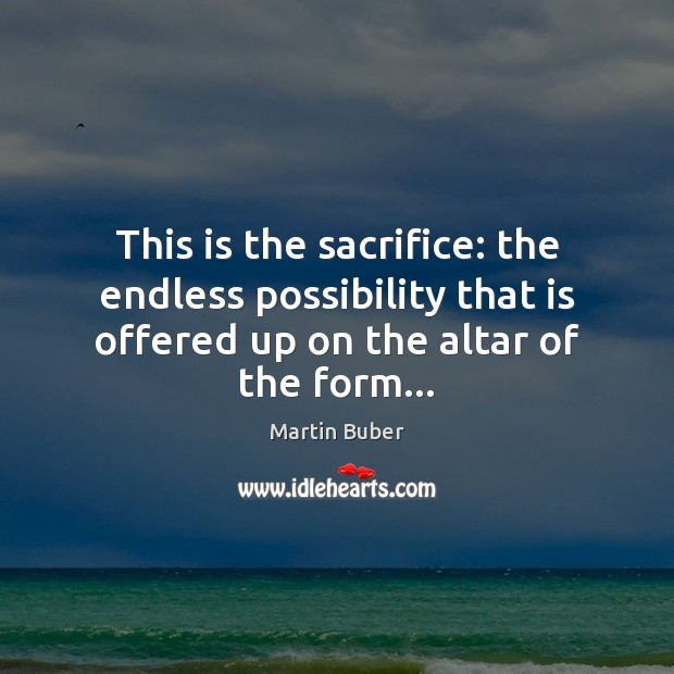 This is the sacrifice: the endless possibility that is offered up on Martin Buber Picture Quote