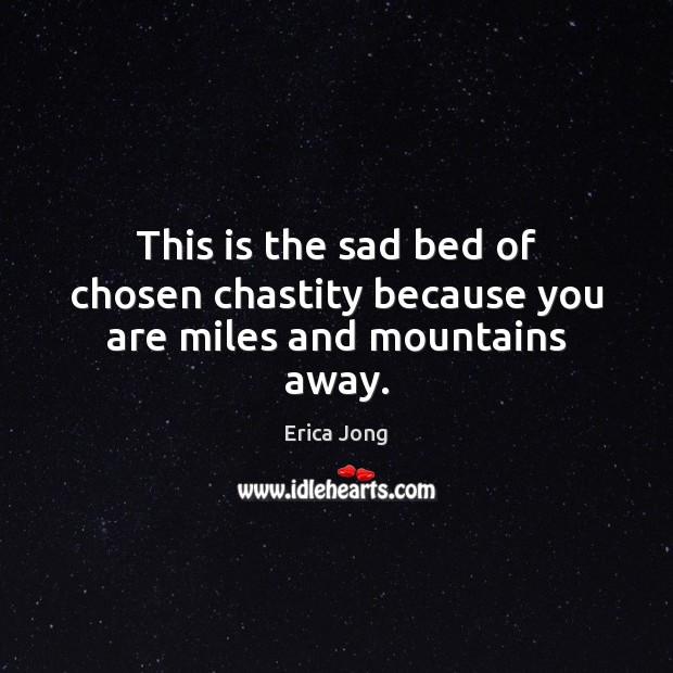 This is the sad bed of chosen chastity because you are miles and mountains away. Erica Jong Picture Quote