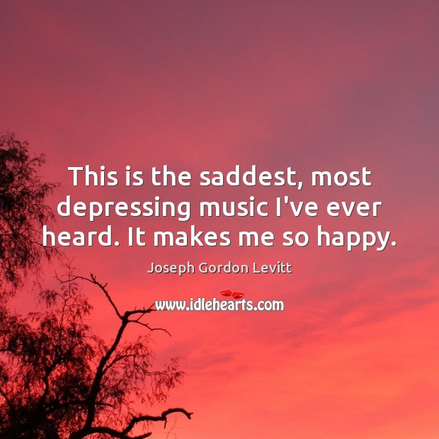 This is the saddest, most depressing music I've ever heard. It makes me so happy. Image