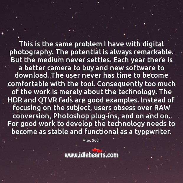 This is the same problem I have with digital photography. The potential Image