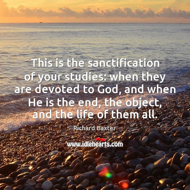 This is the sanctification of your studies: when they are devoted to Richard Baxter Picture Quote