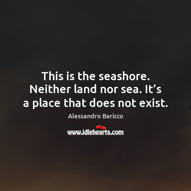 Image, This is the seashore. Neither land nor sea. It's a place that does not exist.