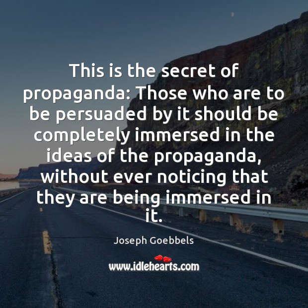 This is the secret of propaganda: Those who are to be persuaded Joseph Goebbels Picture Quote