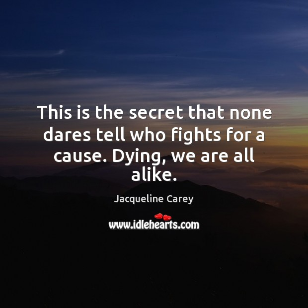 This is the secret that none dares tell who fights for a cause. Dying, we are all alike. Jacqueline Carey Picture Quote