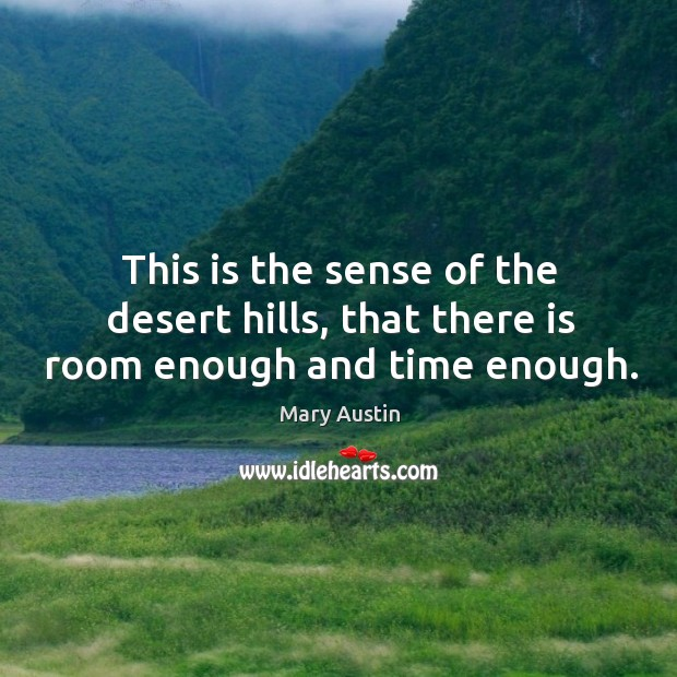 This is the sense of the desert hills, that there is room enough and time enough. Image