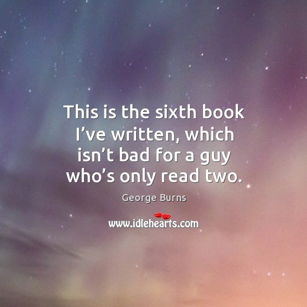 This is the sixth book I've written, which isn't bad for a guy who's only read two. Image