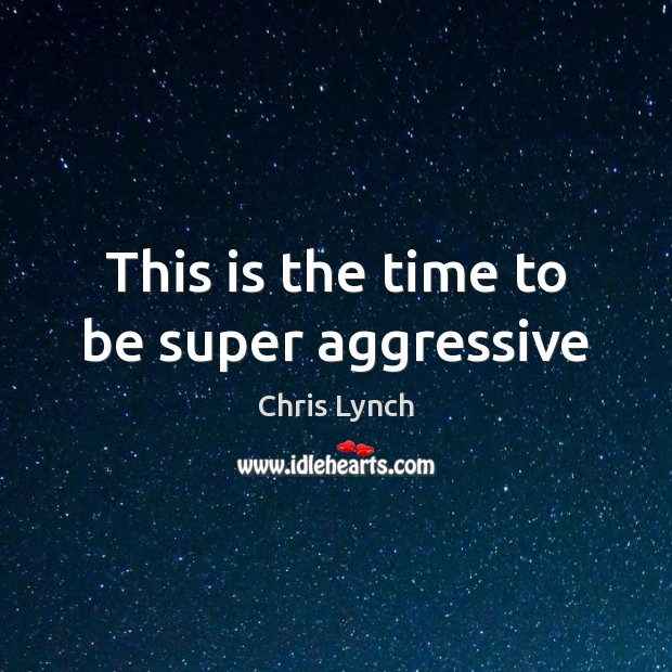 Image, This is the time to be super aggressive