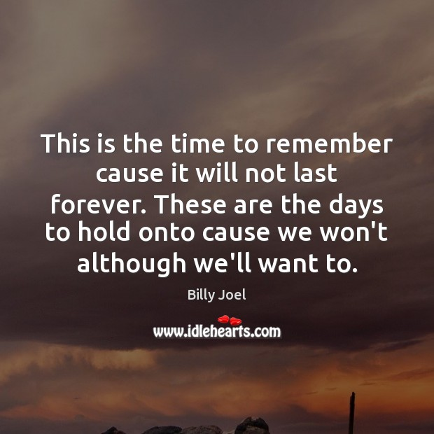 This is the time to remember cause it will not last forever. Image