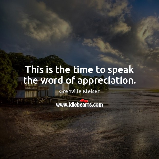 This is the time to speak the word of appreciation. Grenville Kleiser Picture Quote
