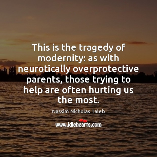 This is the tragedy of modernity: as with neurotically overprotective parents, those Nassim Nicholas Taleb Picture Quote