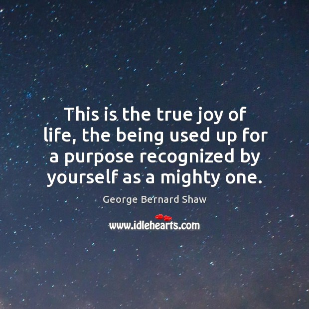 This is the true joy of life, the being used up for a purpose recognized by yourself as a mighty one. True Joy Quotes Image