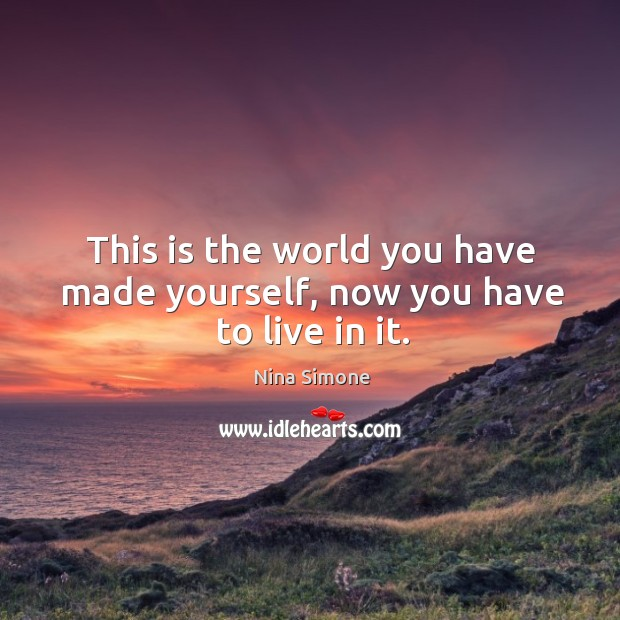 This is the world you have made yourself, now you have to live in it. Nina Simone Picture Quote